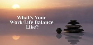 Whats Your Work/Life Balance Like?